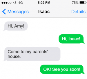 text message: Hi Amy!, Hi, Isaac! Come to my parents' house. OK. See you soon!