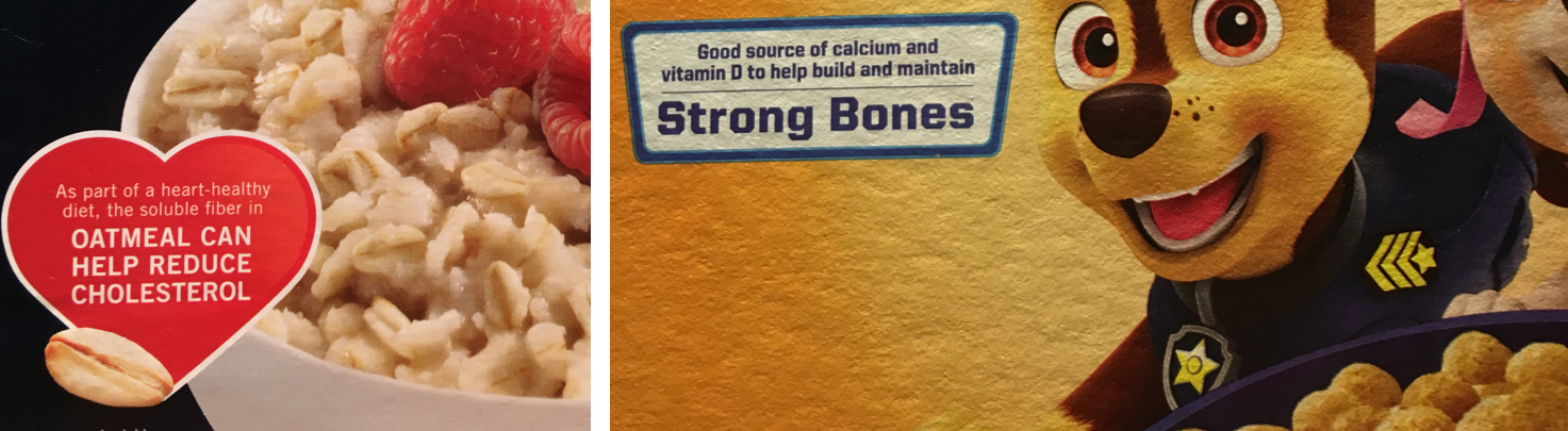 "Two photos of food packaging with health claims. At left, an image from a box of oatmeal, with a red heart and the words, ""As part of a heart healthy diet, the soluble fiber in oatmeal can help reduce cholesterol."" At right, a blue rectangle from the front of a cereal box, with the words, ""Good source of calcium and vitamin D to help build and maintain strong bones."""
